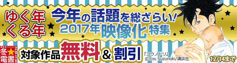 冬☆電書2017 コミック第2週「ゆく年くる年今年の話題を総ざらい!2017年映像化特集」