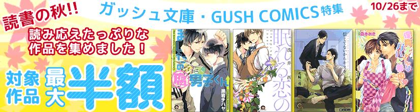 GUSH COMICS&ガッシュ文庫 読書の秋!!読み応えたっぷりな作品を集めました!